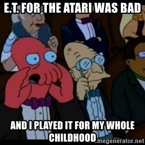 You should Feel Bad - e.t. for the atari was bad and i played it for my whole childhood