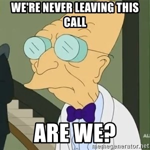 dr farnsworth - We're never leaving this call Are we?