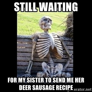 Still Waiting - Still waiting  For my sister to send me her deer sausage recipe