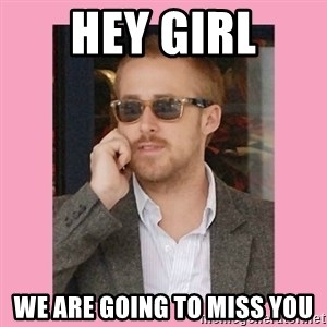 Hey Girl - Hey Girl We are going to miss you