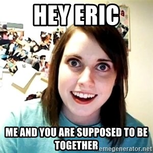 Creepy Girlfriend Meme - HEy eric me and you are supposed to be together