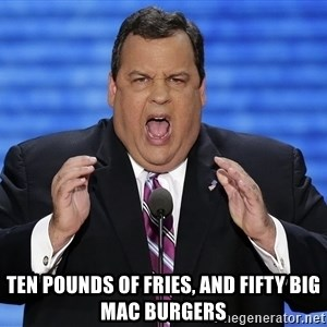 Hungry Chris Christie -  Ten pounds of fries, and fifty big mac burgers