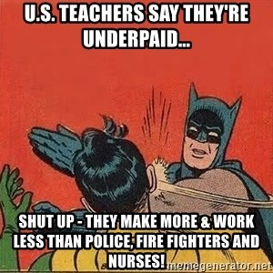 batman slap robin - U.S. Teachers say they're underpaid... SHUT UP - They make more & work less than police, fire fighters and nurses!