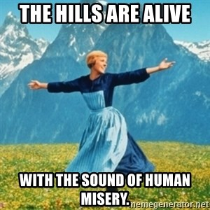 Sound Of Music Lady - the hills are alive with the sound of human misery.
