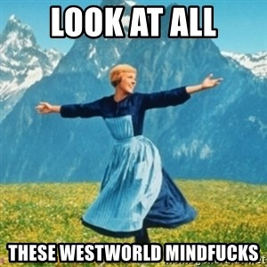 Sound Of Music Lady - LOOK AT ALL These westworld mindfucks