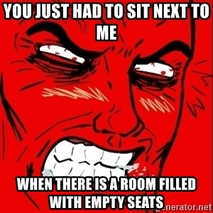 Rage Face - you just had to sit next to me  when there is a room filled with empty seats
