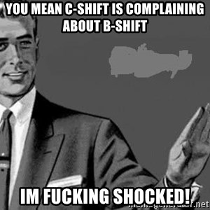 Correction Man  - You mean C-shift is complaining about B-shift Im fucking shocked!