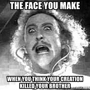 Frankenstein  - the face you make  when you think your creation killed your brother