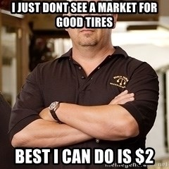 Rick Harrison - I just dont see a market for good tires Best i can do is $2