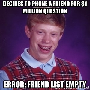 Bad Luck Brian - Decides to phone a friend for $1 million question Error: Friend list empty