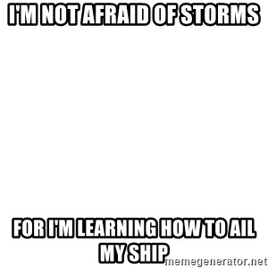 Blank Template - I'M NOT AFRAID OF STORMS For I'm learning how to ail my ship
