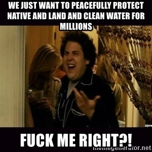 fuck me right jonah hill - We just want to peacefully protect native and land and clean water for millions Fuck me right?!