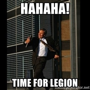 HAHA TIME FOR GUY - Hahaha! Time for Legion