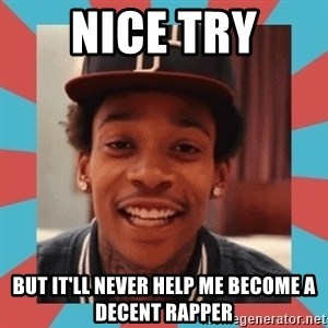 wiz khalifa - Nice try but it'll never help me become a decent rapper