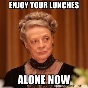 Dowager Countess of Grantham - enjoy your lunches alone now