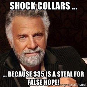 Most interesting man in the world - Shock Collars ... ... because $35 is a steal for false hope!