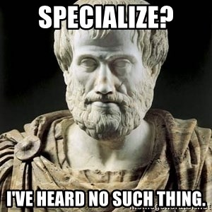 Aristotle - SPECIALIZE? I've heard no such thing.