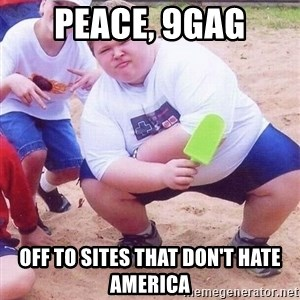 American Fat Kid - Peace, 9gag Off to sites that don't hate America