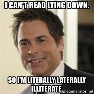 Chris Traeger - i can't read lying down. so i'm literally laterally illiterate.