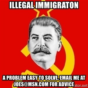 Stalin Says - illegal immigraton a problem easy to solve. email me at joes@msn.com for advice