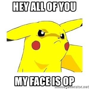 Pikachu - HEY ALL OF YOU MY FACE IS OP