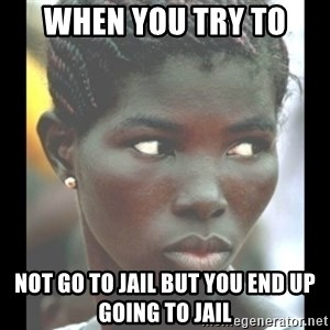 bitches be like  - When you try to Not go to jail but you end up going to jail