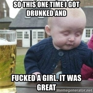 Bad Drunk Baby - So this one time I got drunked and fucked a girl. it was great