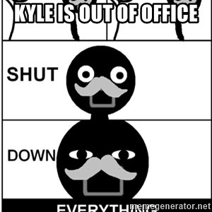 Shut Down Everything - Kyle is out of office