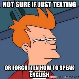 Futurama Fry - Not sure if just texting or forgotten how to speak english