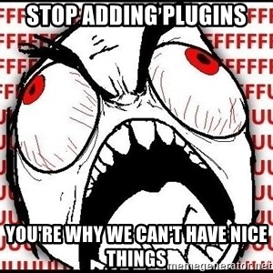 Rage Face - STOP ADDING PLUGINS YOU'RE WHY WE CAN'T HAVE NICE THINGS