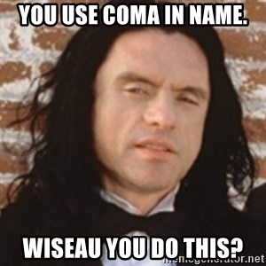 Disgusted Tommy Wiseau - you use coma in name. wiseau you do this?