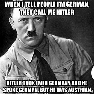Hitler Advice - When I tell people I'm German, they call me Hitler Hitler took over Germany and he spoke German, but he was Austrian