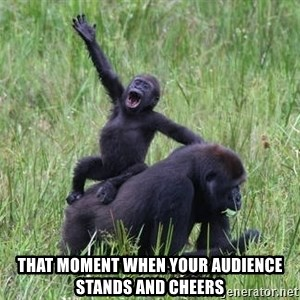 Happy Gorilla -  That moment when your audience stands and cheers