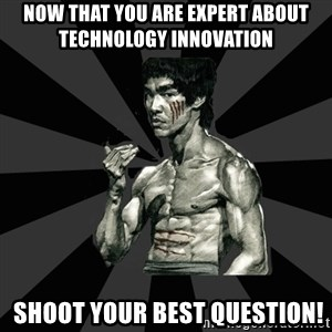 Bruce Lee Figther - Now that you are expert about technology innovation  shoot your best question!