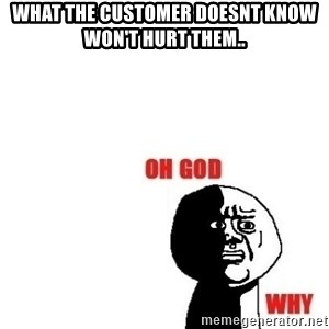 Oh god why - What the customer doesnt know won't hurt them..