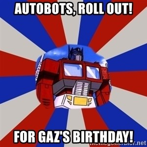 Optimus Prime - Autobots, Roll out! For Gaz's birthday!