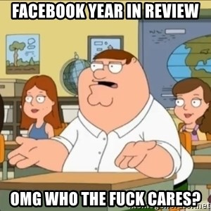 omg who the hell cares? - Facebook year in review Omg who the fuck cares?