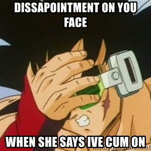Facepalm Goku - dissapointment on you face when she says ive cum on