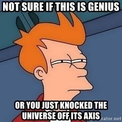 Fry squint - Not sure if this is genius Or you just knocked the universe off its axis