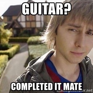 Completed it mate  - Guitar? completed it mate