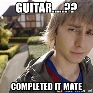 Completed it mate  - guitar.....?? completed it mate