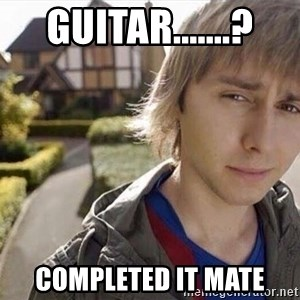 Completed it mate  - guitar.......? completed it mate