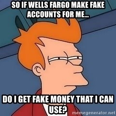 Fry squint - So if wells fargo make fake accounts for me... do i get fake money that I can use?