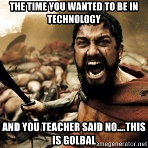 Spartans - The time you wanted to be In technology  And you teacher said no....THIS IS GOLBAL