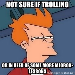 Fry squint - not sure if trolling or in need of some more mlorok-lessons