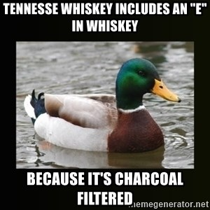 """good advice duck - tennesse whiskey includes an """"e"""" in whiskey because it's charcoal filtered"""