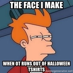 Fry squint - The face i make When ot runs out of halloween tshirts