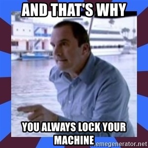 J walter weatherman - And that's why you always lock your machine