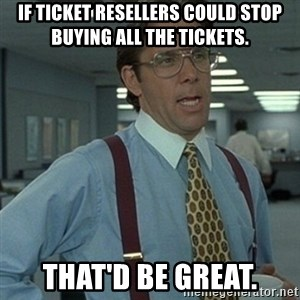 Office Space Boss - If ticket resellers could stop buying all the tickets. That'd be great.