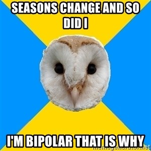 Bipolar Owl - seasons change and so did i  I'm bipolar that is why